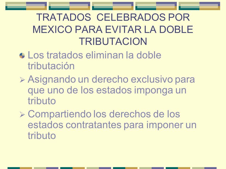 TRATADOS CELEBRADOS POR MEXICO PARA EVITAR LA DOBLE TRIBUTACION Los tratados eliminan la doble tributación Asignando un derecho exclusivo para que uno