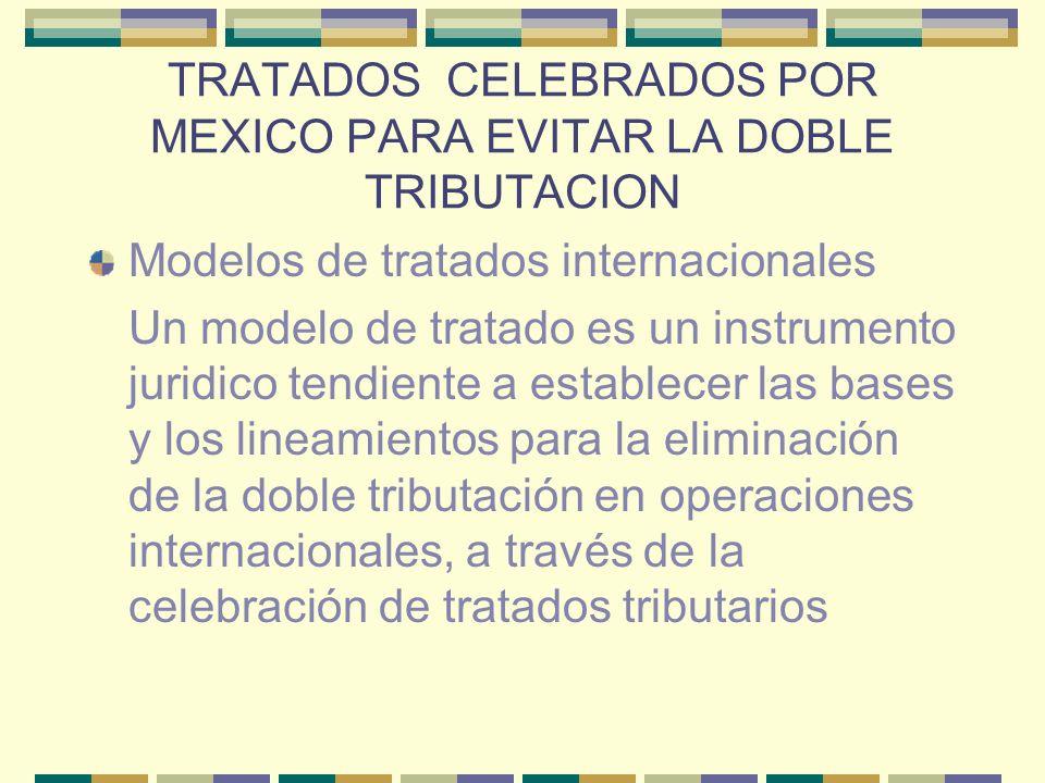 TRATADOS CELEBRADOS POR MEXICO PARA EVITAR LA DOBLE TRIBUTACION Modelos de tratados internacionales Un modelo de tratado es un instrumento juridico te
