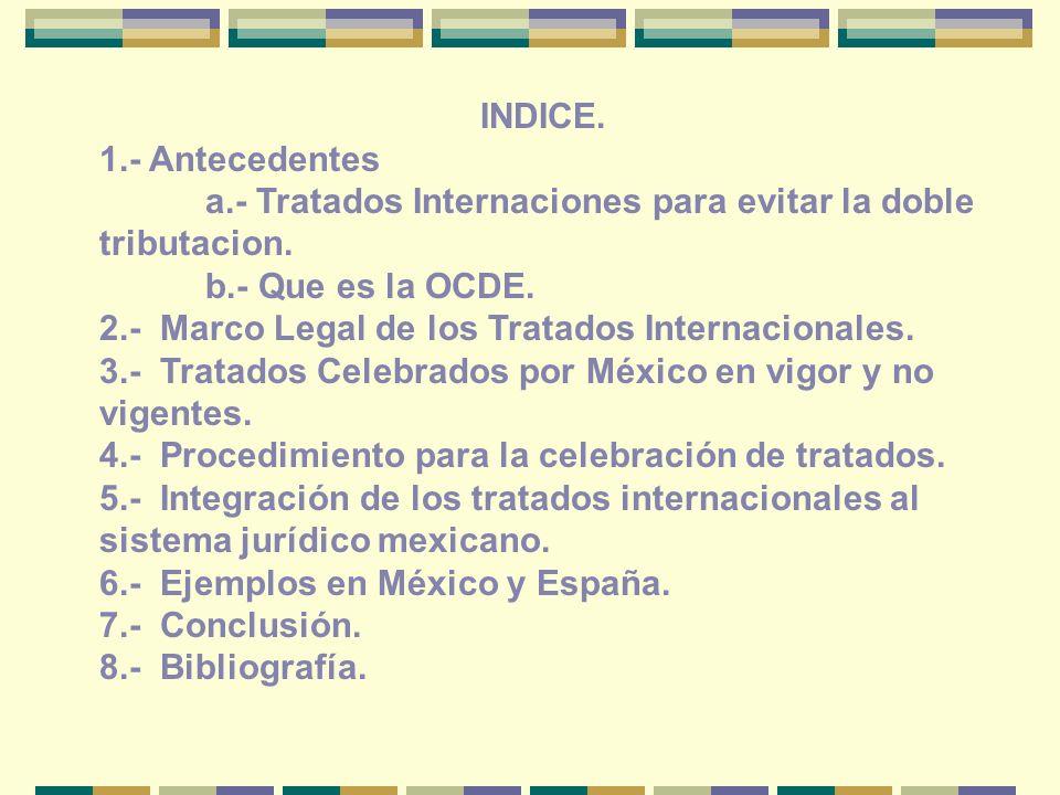 INDICE. 1.- Antecedentes a.- Tratados Internaciones para evitar la doble tributacion. b.- Que es la OCDE. 2.- Marco Legal de los Tratados Internaciona