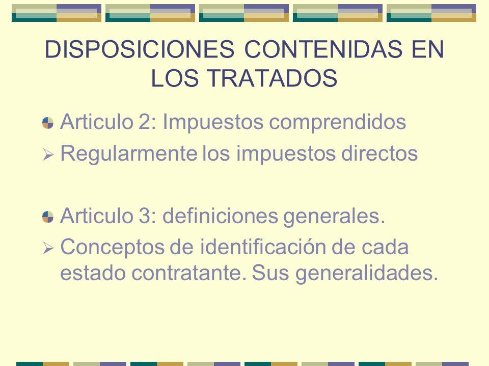 DISPOSICIONES CONTENIDAS EN LOS TRATADOS Articulo 2: Impuestos comprendidos Regularmente los impuestos directos Articulo 3: definiciones generales. Co