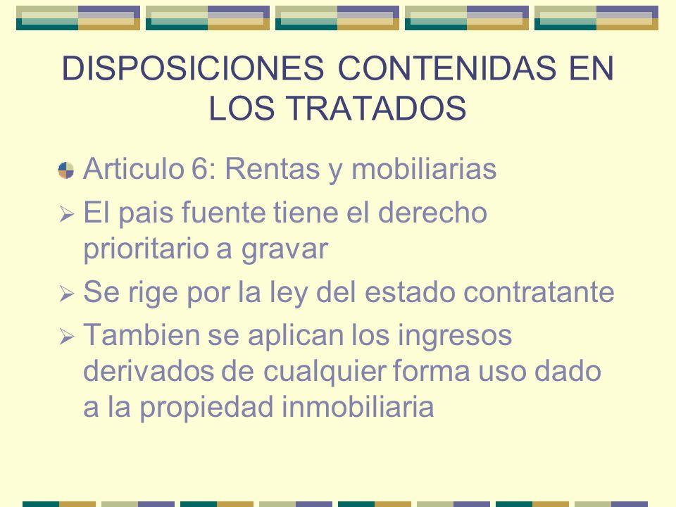 DISPOSICIONES CONTENIDAS EN LOS TRATADOS Articulo 6: Rentas y mobiliarias El pais fuente tiene el derecho prioritario a gravar Se rige por la ley del