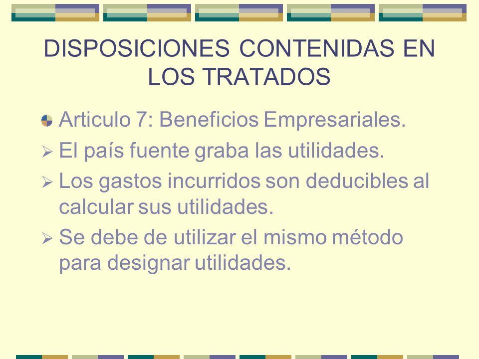 DISPOSICIONES CONTENIDAS EN LOS TRATADOS Articulo 7: Beneficios Empresariales. El país fuente graba las utilidades. Los gastos incurridos son deducibl