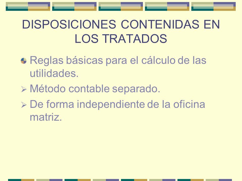 DISPOSICIONES CONTENIDAS EN LOS TRATADOS Reglas básicas para el cálculo de las utilidades. Método contable separado. De forma independiente de la ofic