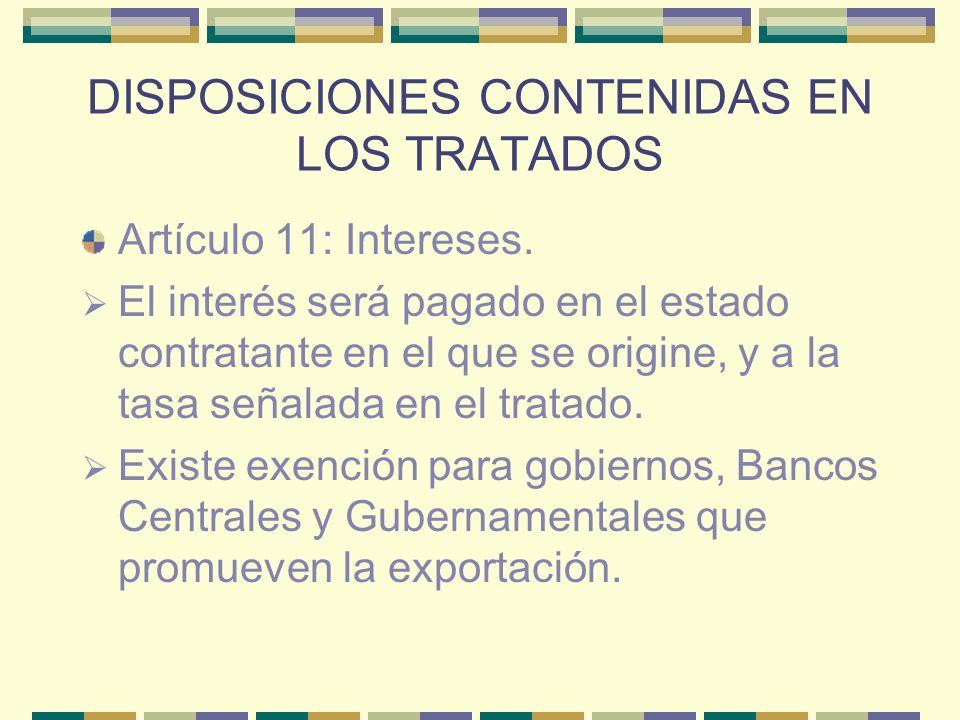 DISPOSICIONES CONTENIDAS EN LOS TRATADOS Artículo 11: Intereses. El interés será pagado en el estado contratante en el que se origine, y a la tasa señ