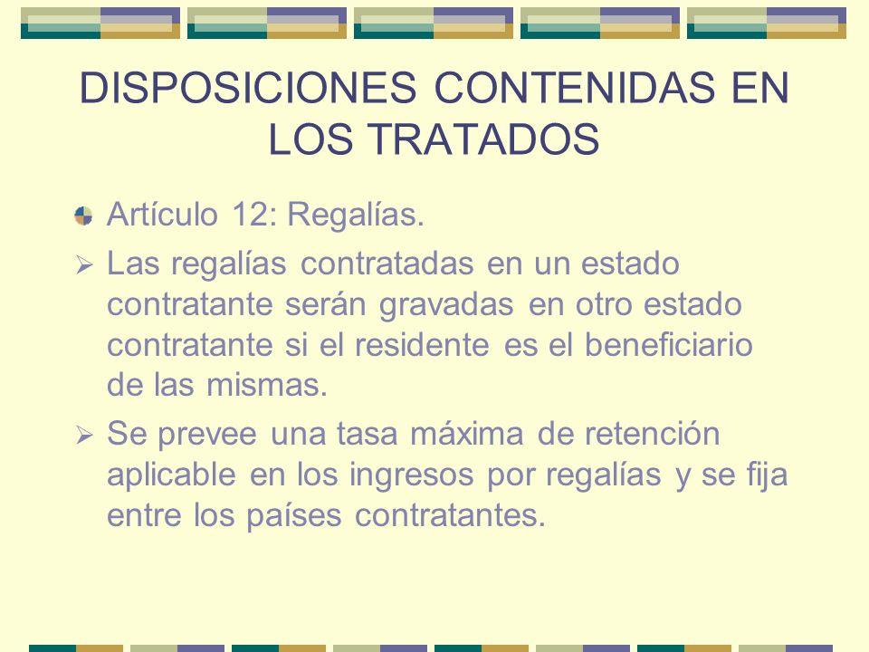 DISPOSICIONES CONTENIDAS EN LOS TRATADOS Artículo 12: Regalías. Las regalías contratadas en un estado contratante serán gravadas en otro estado contra