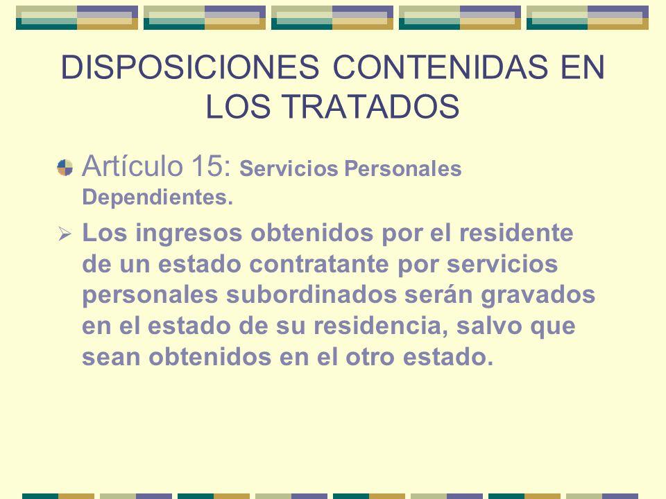 DISPOSICIONES CONTENIDAS EN LOS TRATADOS Artículo 15: Servicios Personales Dependientes. Los ingresos obtenidos por el residente de un estado contrata