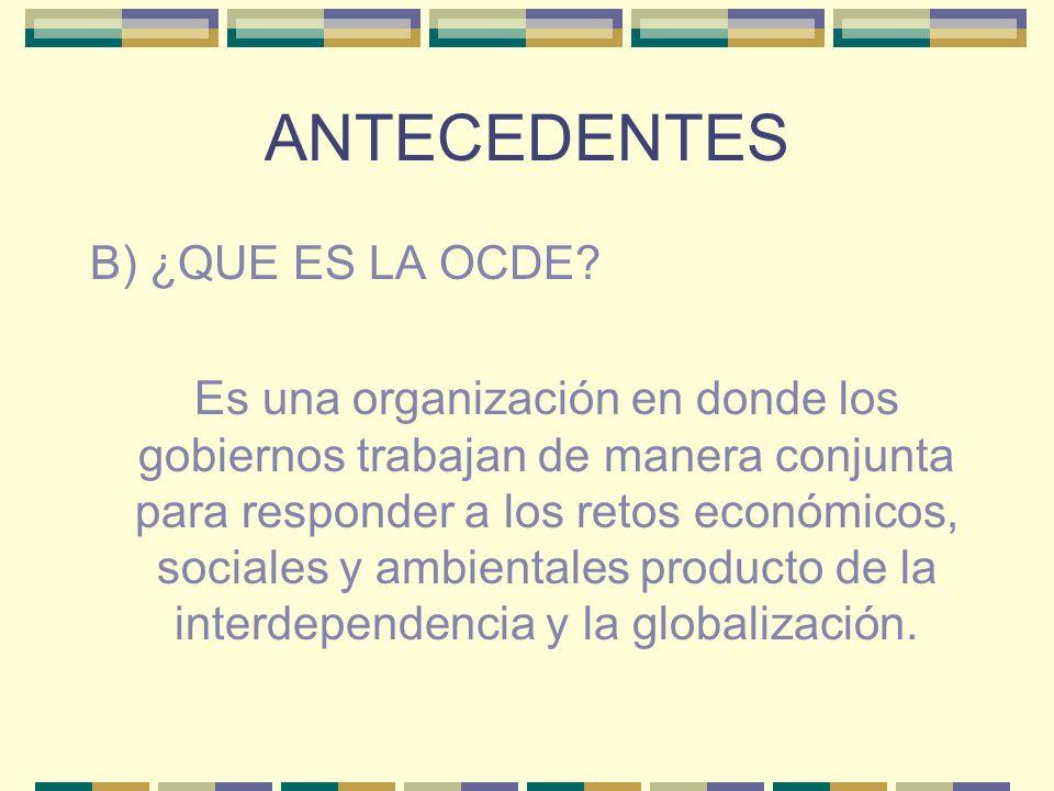 ANTECEDENTES B) ¿QUE ES LA OCDE? Es una organización en donde los gobiernos trabajan de manera conjunta para responder a los retos económicos, sociale