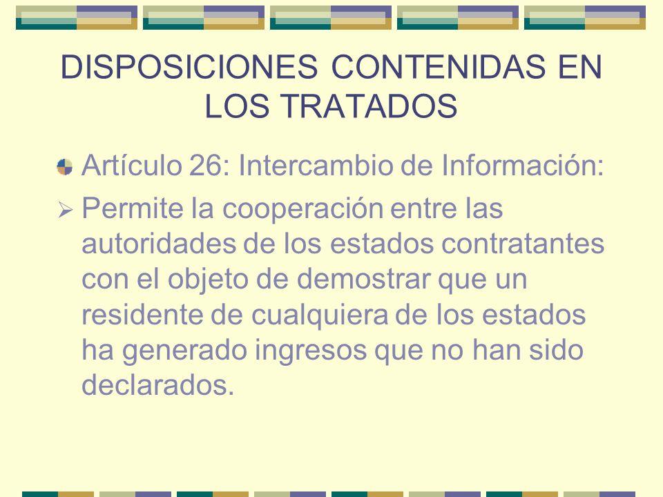 DISPOSICIONES CONTENIDAS EN LOS TRATADOS Artículo 26: Intercambio de Información: Permite la cooperación entre las autoridades de los estados contrata