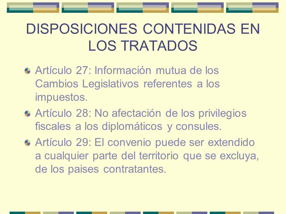 DISPOSICIONES CONTENIDAS EN LOS TRATADOS Artículo 27: Información mutua de los Cambios Legislativos referentes a los impuestos. Artículo 28: No afecta