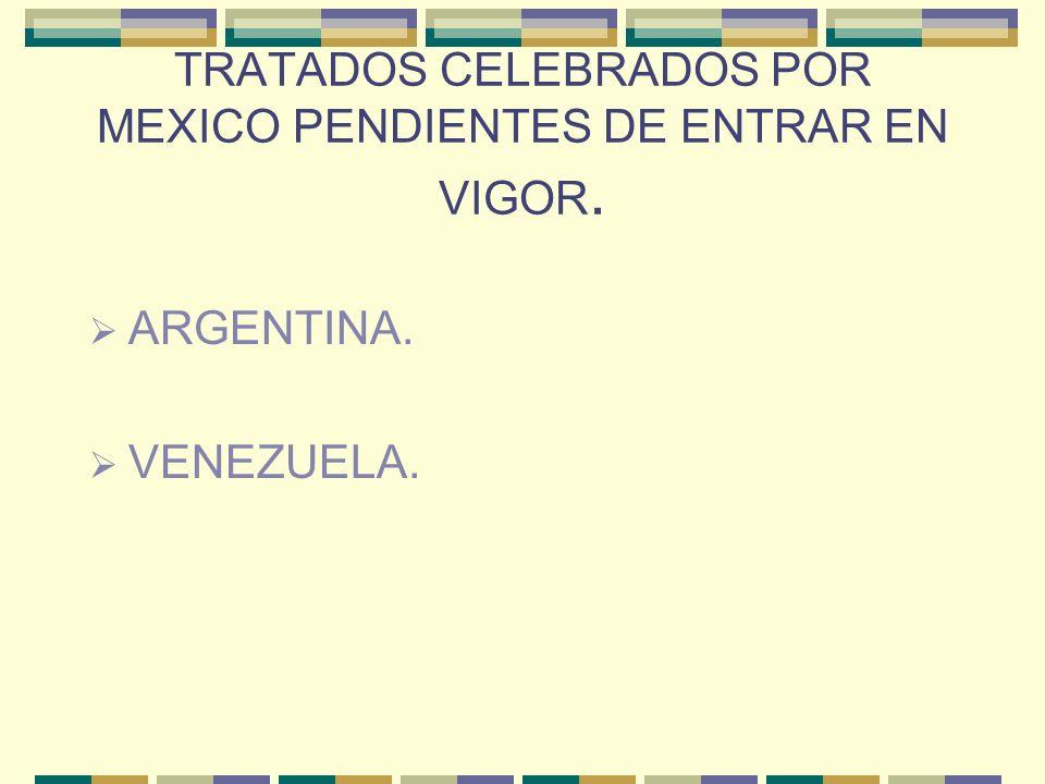 TRATADOS CELEBRADOS POR MEXICO PENDIENTES DE ENTRAR EN VIGOR. ARGENTINA. VENEZUELA.