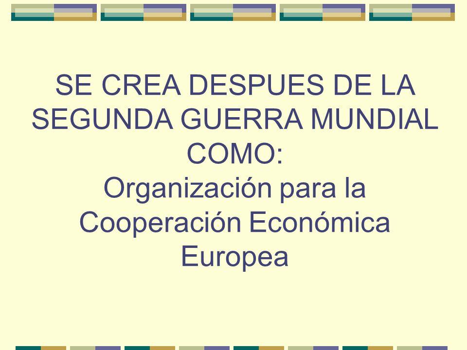 SE CREA DESPUES DE LA SEGUNDA GUERRA MUNDIAL COMO: Organización para la Cooperación Económica Europea