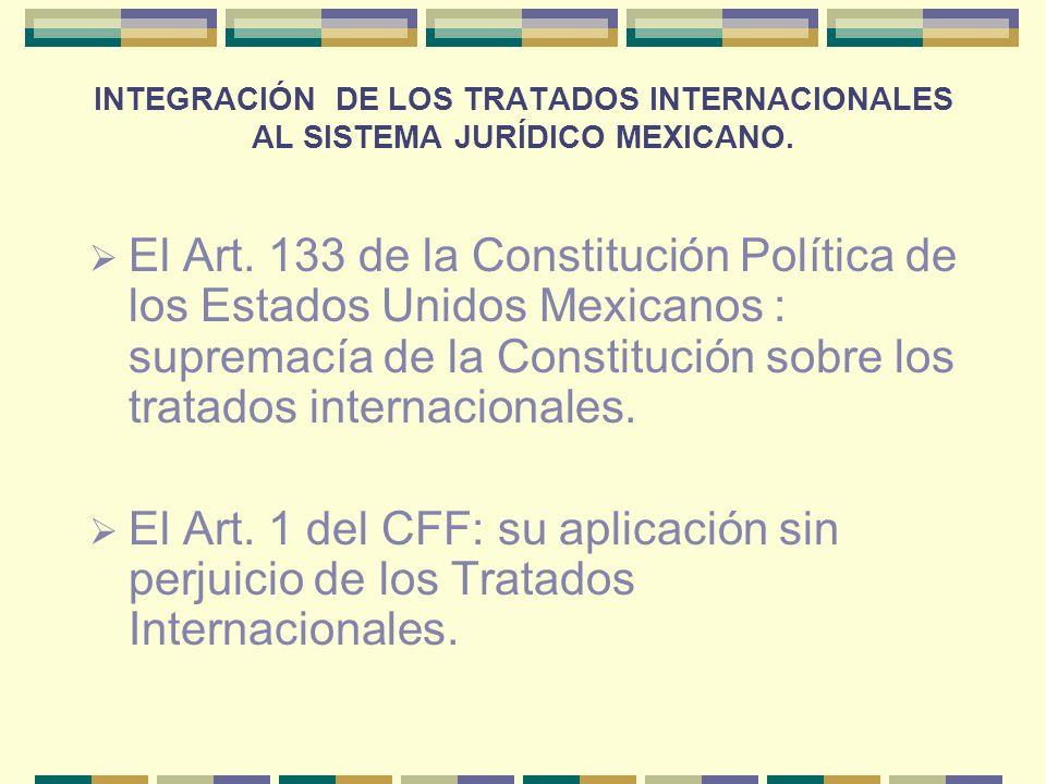 INTEGRACIÓN DE LOS TRATADOS INTERNACIONALES AL SISTEMA JURÍDICO MEXICANO. El Art. 133 de la Constitución Política de los Estados Unidos Mexicanos : su