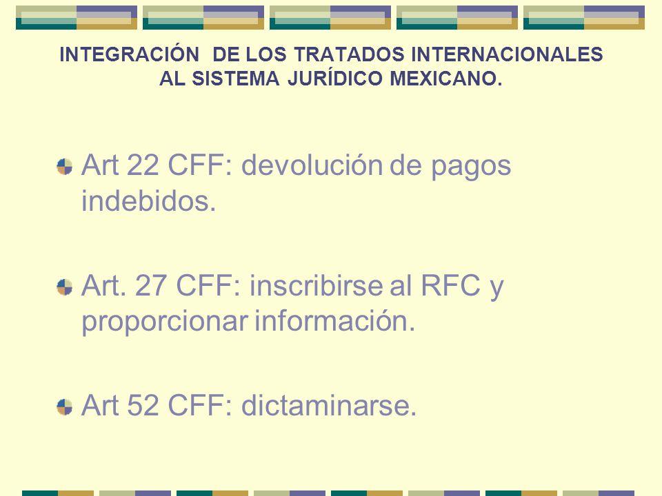 INTEGRACIÓN DE LOS TRATADOS INTERNACIONALES AL SISTEMA JURÍDICO MEXICANO. Art 22 CFF: devolución de pagos indebidos. Art. 27 CFF: inscribirse al RFC y
