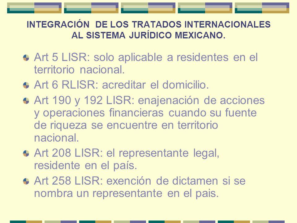 INTEGRACIÓN DE LOS TRATADOS INTERNACIONALES AL SISTEMA JURÍDICO MEXICANO. Art 5 LISR: solo aplicable a residentes en el territorio nacional. Art 6 RLI