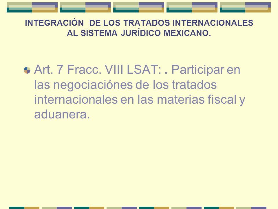 INTEGRACIÓN DE LOS TRATADOS INTERNACIONALES AL SISTEMA JURÍDICO MEXICANO. Art. 7 Fracc. VIII LSAT:. Participar en las negociaciónes de los tratados in
