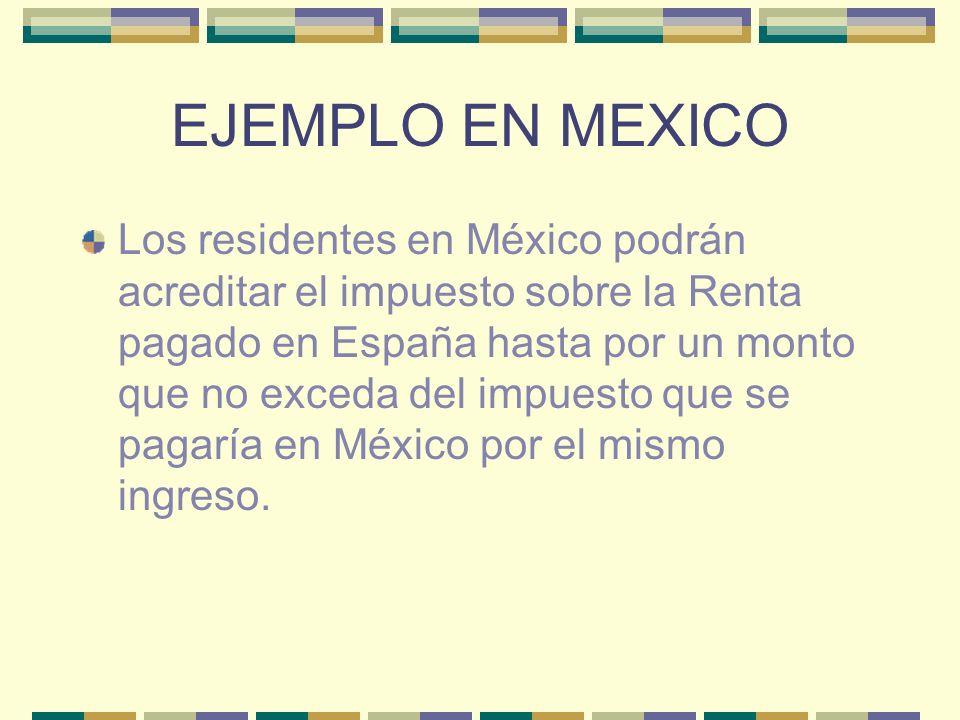 EJEMPLO EN MEXICO Los residentes en México podrán acreditar el impuesto sobre la Renta pagado en España hasta por un monto que no exceda del impuesto