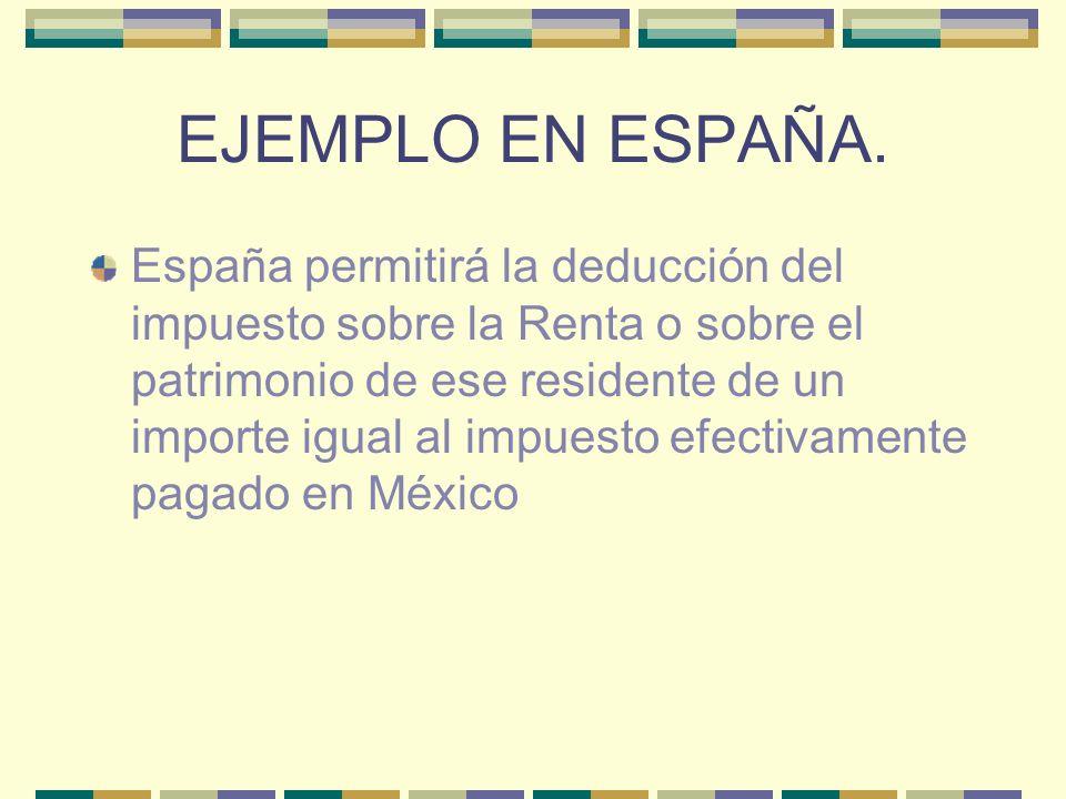 EJEMPLO EN ESPAÑA. España permitirá la deducción del impuesto sobre la Renta o sobre el patrimonio de ese residente de un importe igual al impuesto ef