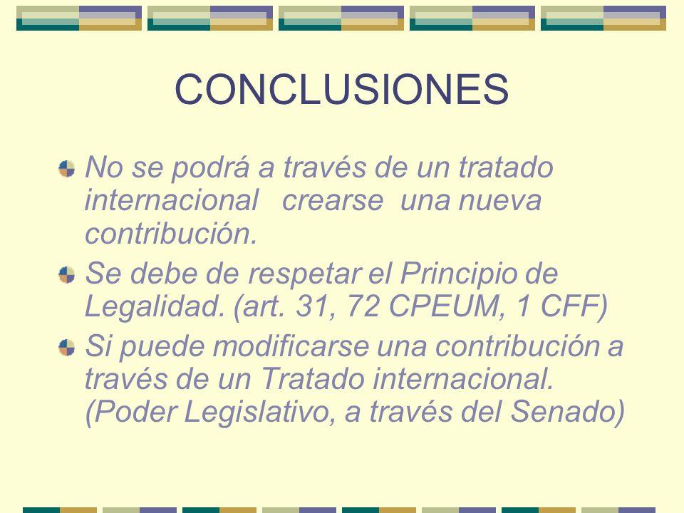 CONCLUSIONES No se podrá a través de un tratado internacional crearse una nueva contribución. Se debe de respetar el Principio de Legalidad. (art. 31,