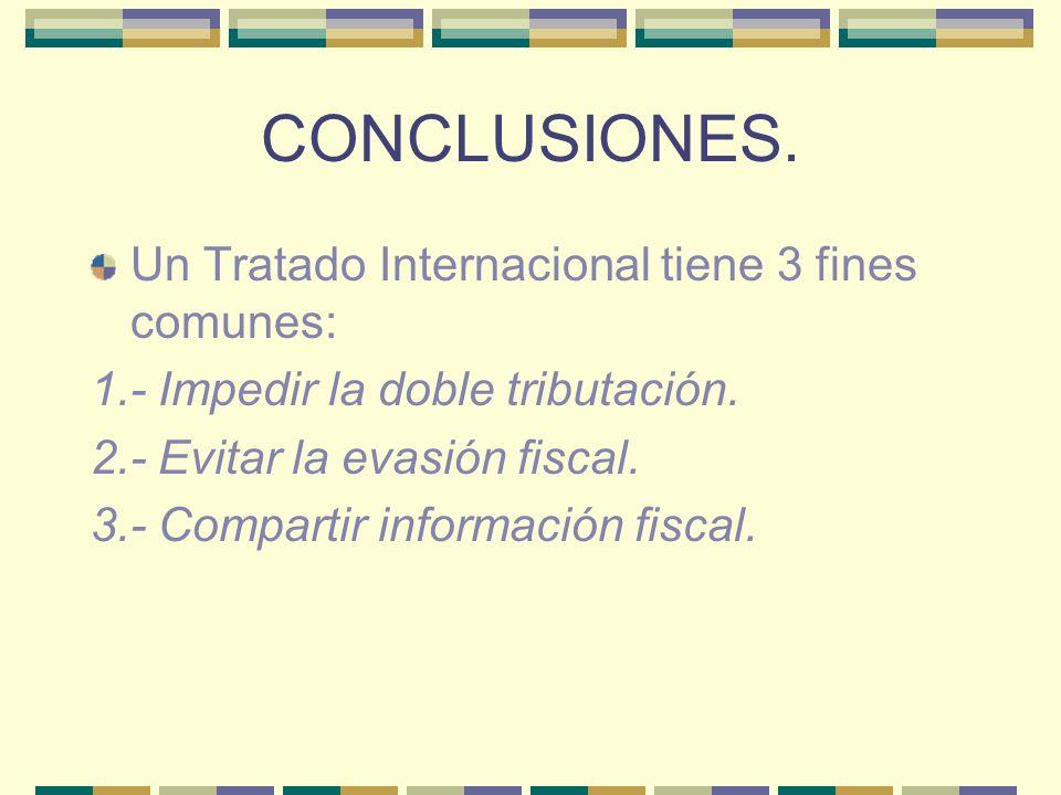 CONCLUSIONES. Un Tratado Internacional tiene 3 fines comunes: 1.- Impedir la doble tributación. 2.- Evitar la evasión fiscal. 3.- Compartir informació