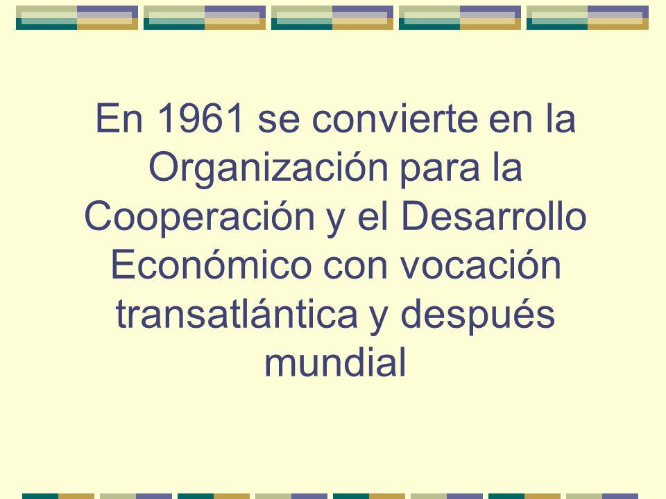 En 1961 se convierte en la Organización para la Cooperación y el Desarrollo Económico con vocación transatlántica y después mundial