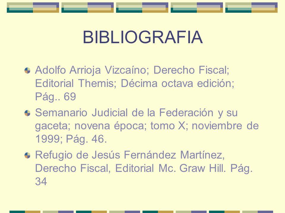 BIBLIOGRAFIA Adolfo Arrioja Vizcaíno; Derecho Fiscal; Editorial Themis; Décima octava edición; Pág.. 69 Semanario Judicial de la Federación y su gacet