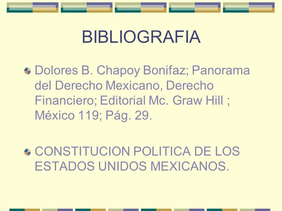 BIBLIOGRAFIA Dolores B. Chapoy Bonifaz; Panorama del Derecho Mexicano, Derecho Financiero; Editorial Mc. Graw Hill ; México 119; Pág. 29. CONSTITUCION