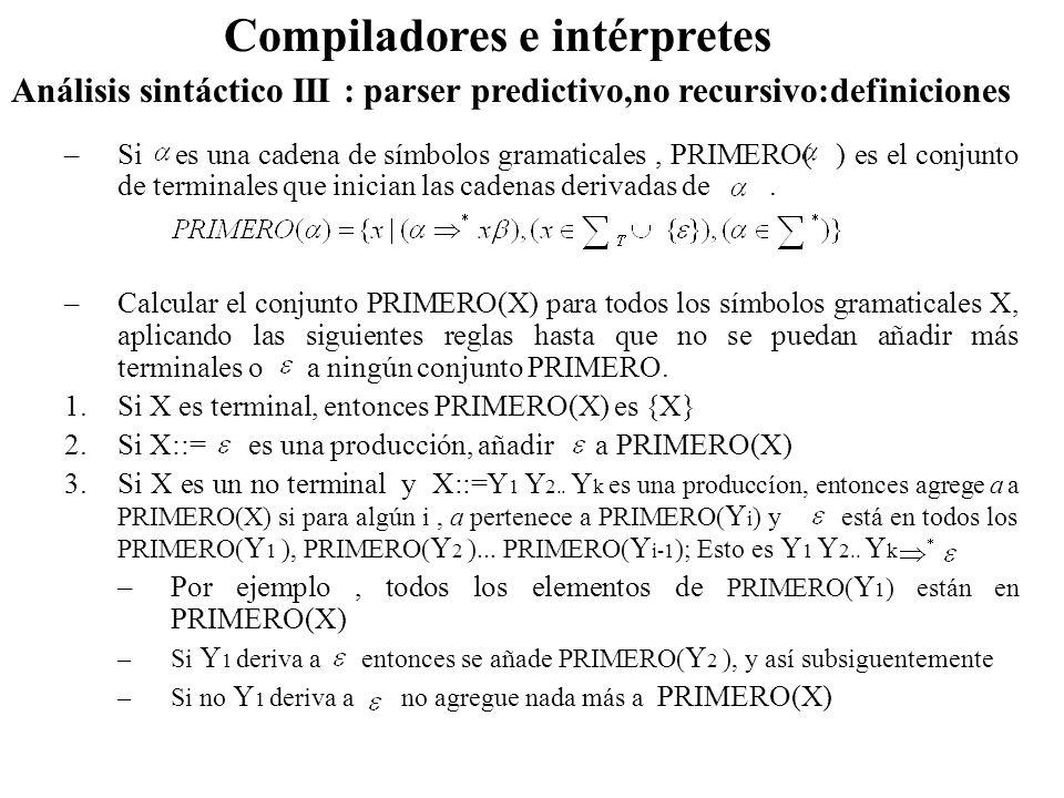 Análisis sintáctico III : parser predictivo,no recursivo:definiciones Compiladores e intérpretes –Si es una cadena de símbolos gramaticales, PRIMERO(