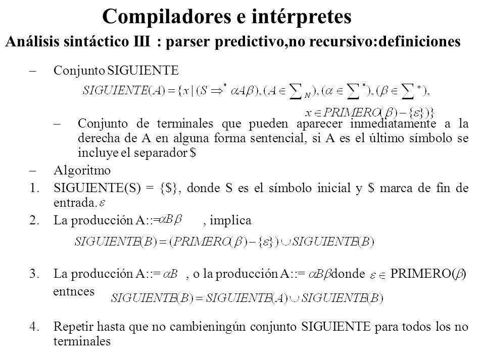 Análisis sintáctico III : parser predictivo,no recursivo:definiciones Compiladores e intérpretes –Conjunto SIGUIENTE –Conjunto de terminales que puede