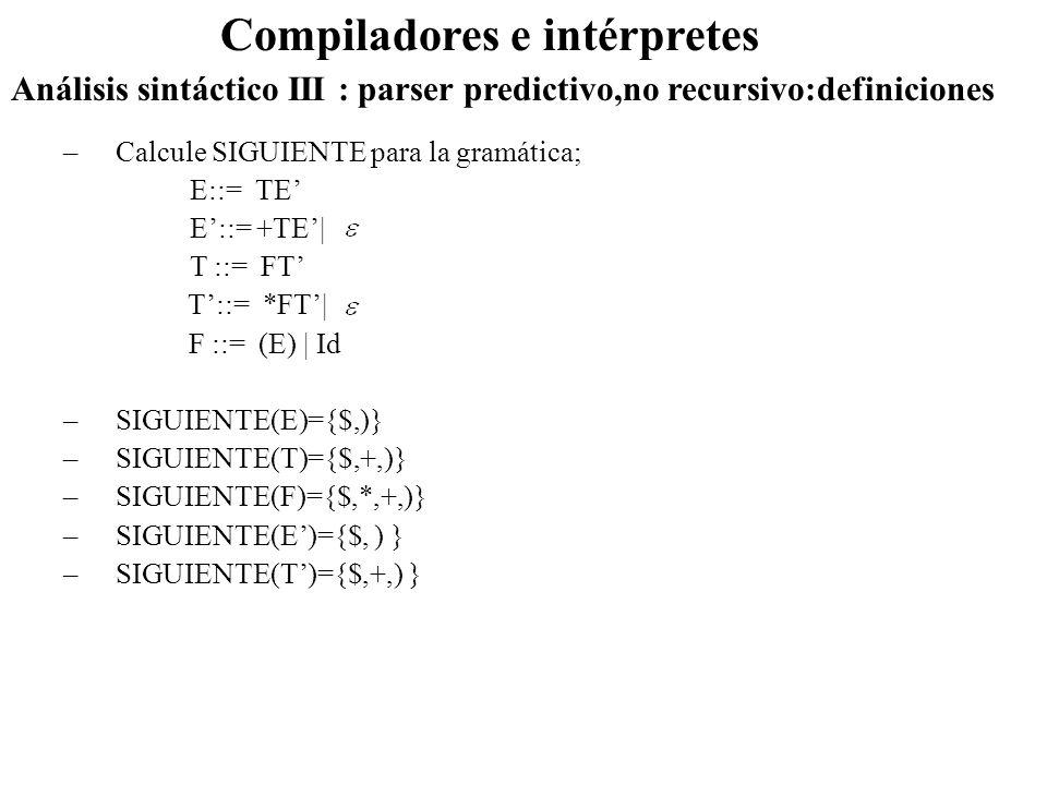 Análisis sintáctico III : parser predictivo,no recursivo:definiciones Compiladores e intérpretes –Calcule SIGUIENTE para la gramática; E::= TE E::= +T