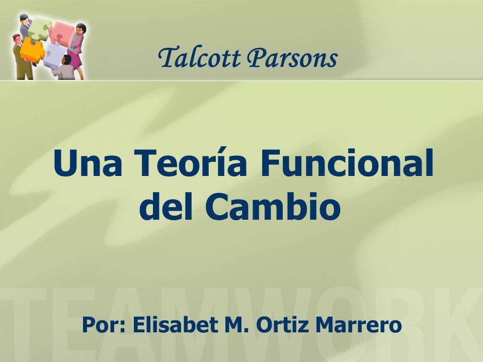 Una Teoría Funcional del Cambio Por: Elisabet M. Ortiz Marrero Talcott Parsons