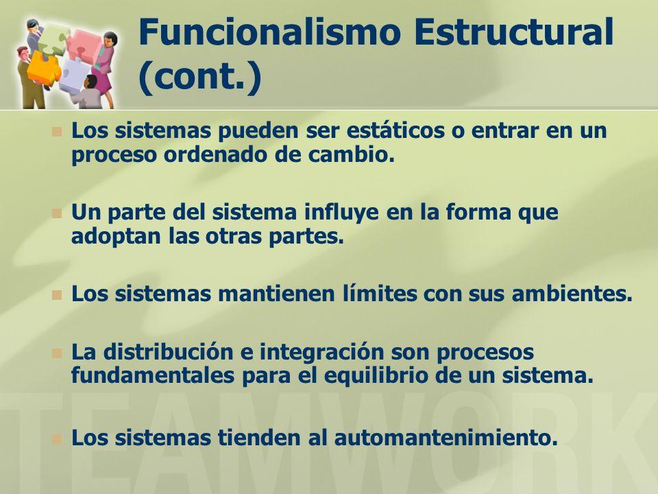 Funcionalismo Estructural (cont.) Los sistemas pueden ser estáticos o entrar en un proceso ordenado de cambio. Un parte del sistema influye en la form