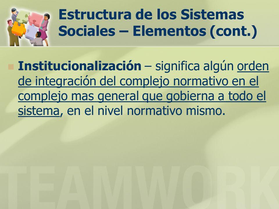 Estructura de los Sistemas Sociales – Elementos (cont.) Institucionalización – significa algún orden de integración del complejo normativo en el complejo mas general que gobierna a todo el sistema, en el nivel normativo mismo.