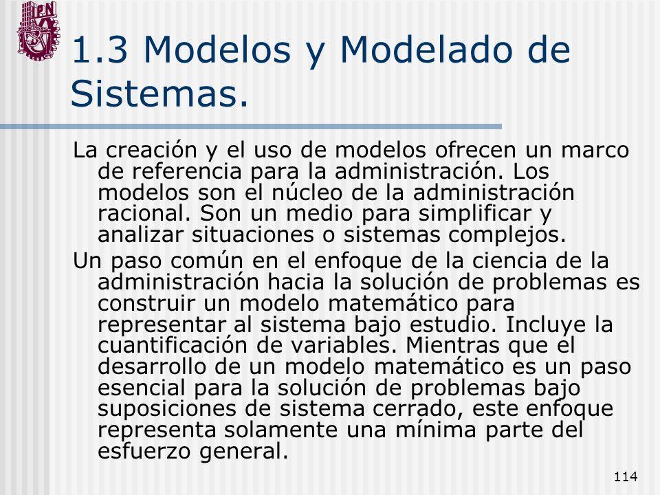 114 1.3 Modelos y Modelado de Sistemas. La creación y el uso de modelos ofrecen un marco de referencia para la administración. Los modelos son el núcl