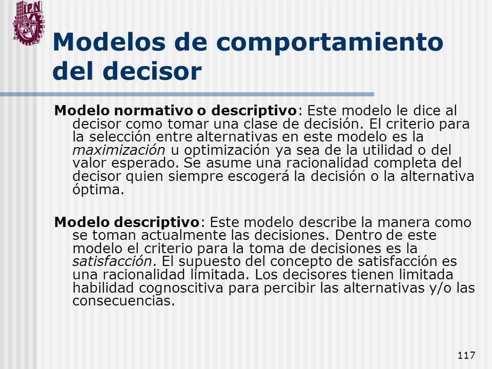 117 Modelos de comportamiento del decisor Modelo normativo o descriptivo: Este modelo le dice al decisor como tomar una clase de decisión. El criterio