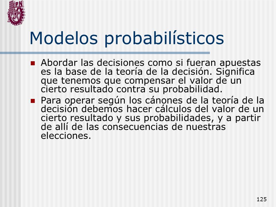 125 Modelos probabilísticos Abordar las decisiones como si fueran apuestas es la base de la teoría de la decisión. Significa que tenemos que compensar