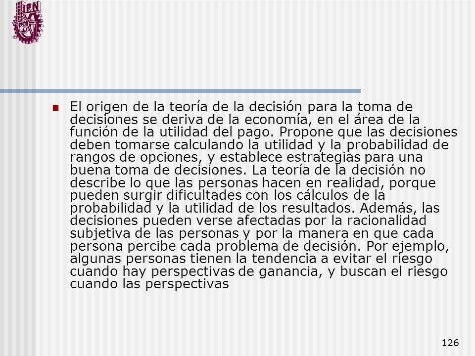 126 El origen de la teoría de la decisión para la toma de decisiones se deriva de la economía, en el área de la función de la utilidad del pago. Propo