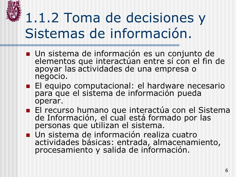 6 1.1.2 Toma de decisiones y Sistemas de información. Un sistema de información es un conjunto de elementos que interactúan entre sí con el fin de apo