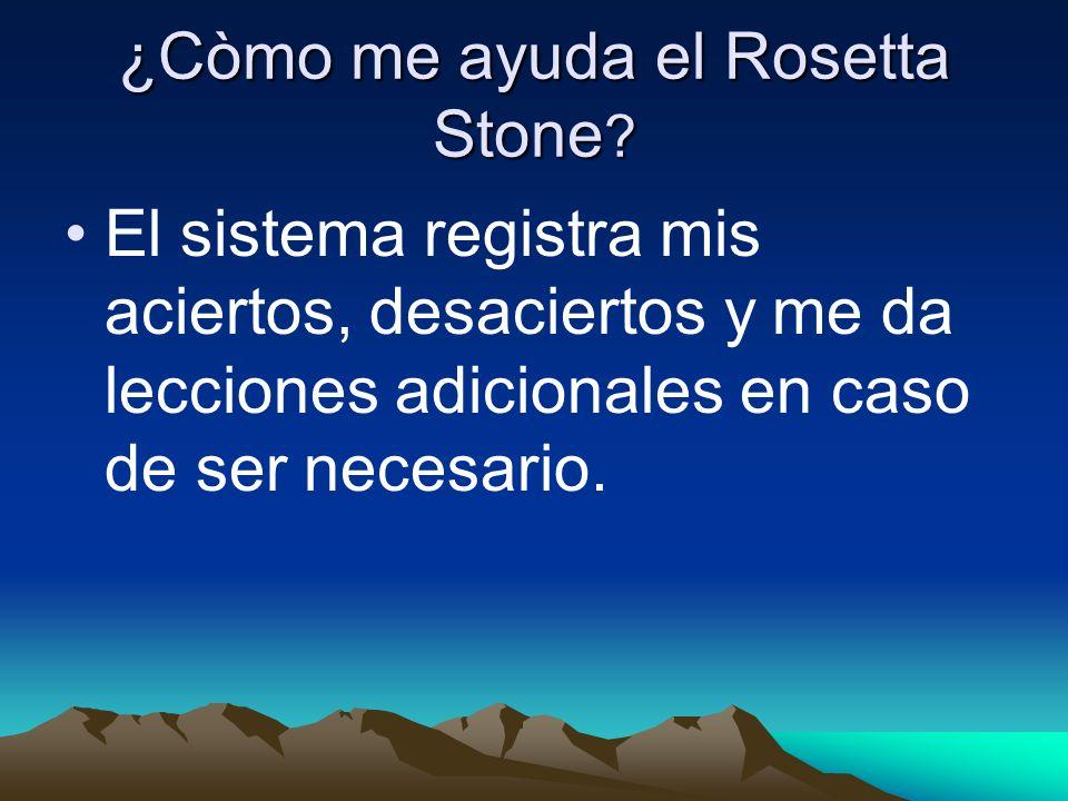 ¿Còmo me ayuda el Rosetta Stone ? El sistema registra mis aciertos, desaciertos y me da lecciones adicionales en caso de ser necesario.
