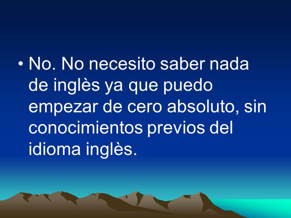 No. No necesito saber nada de inglès ya que puedo empezar de cero absoluto, sin conocimientos previos del idioma inglès.