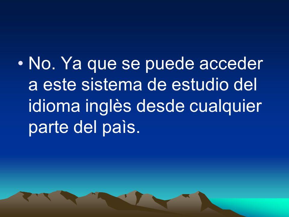 No. Ya que se puede acceder a este sistema de estudio del idioma inglès desde cualquier parte del paìs.
