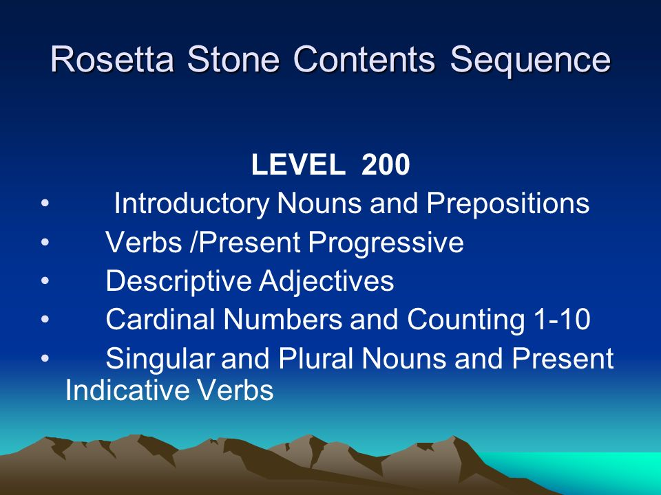 Rosetta Stone Contents Sequence LEVEL 200 Introductory Nouns and Prepositions Verbs /Present Progressive Descriptive Adjectives Cardinal Numbers and Counting 1-10 Singular and Plural Nouns and Present Indicative Verbs