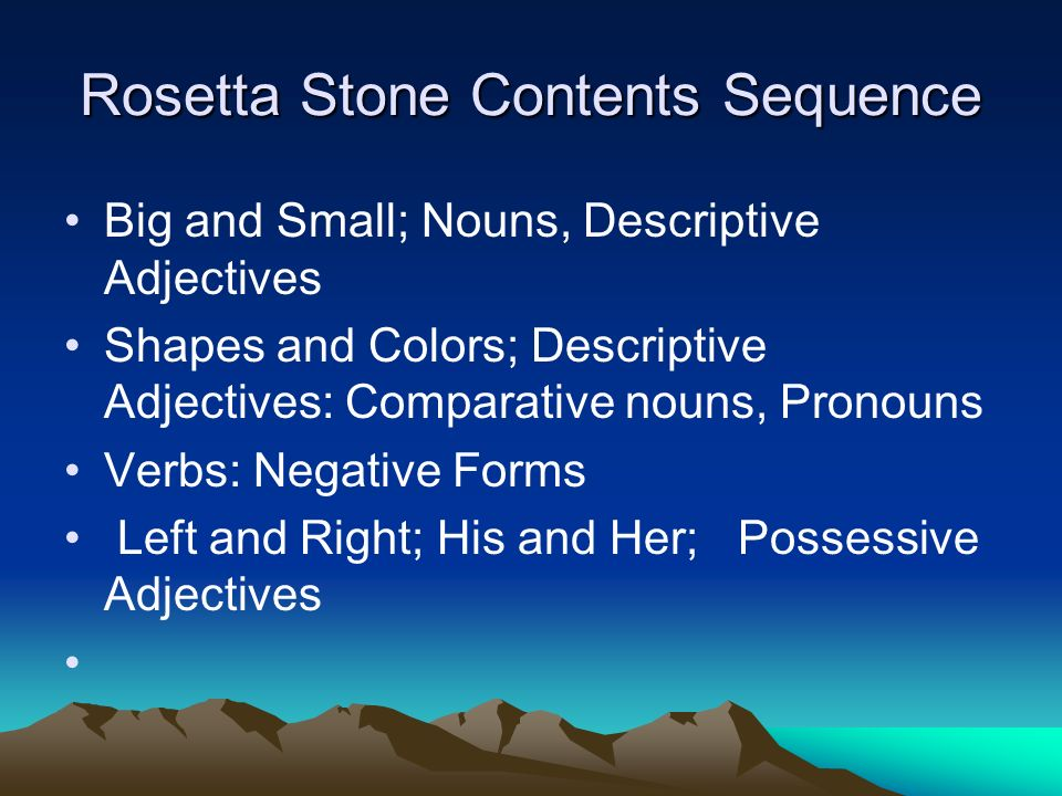 Rosetta Stone Contents Sequence Big and Small; Nouns, Descriptive Adjectives Shapes and Colors; Descriptive Adjectives: Comparative nouns, Pronouns Verbs: Negative Forms Left and Right; His and Her; Possessive Adjectives