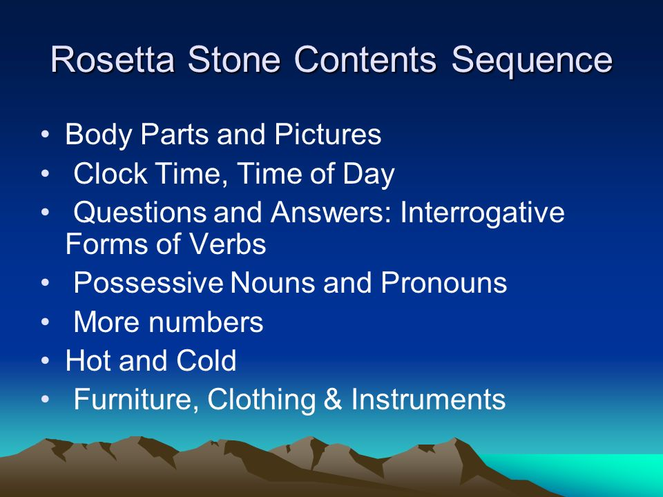 Rosetta Stone Contents Sequence Body Parts and Pictures Clock Time, Time of Day Questions and Answers: Interrogative Forms of Verbs Possessive Nouns and Pronouns More numbers Hot and Cold Furniture, Clothing & Instruments