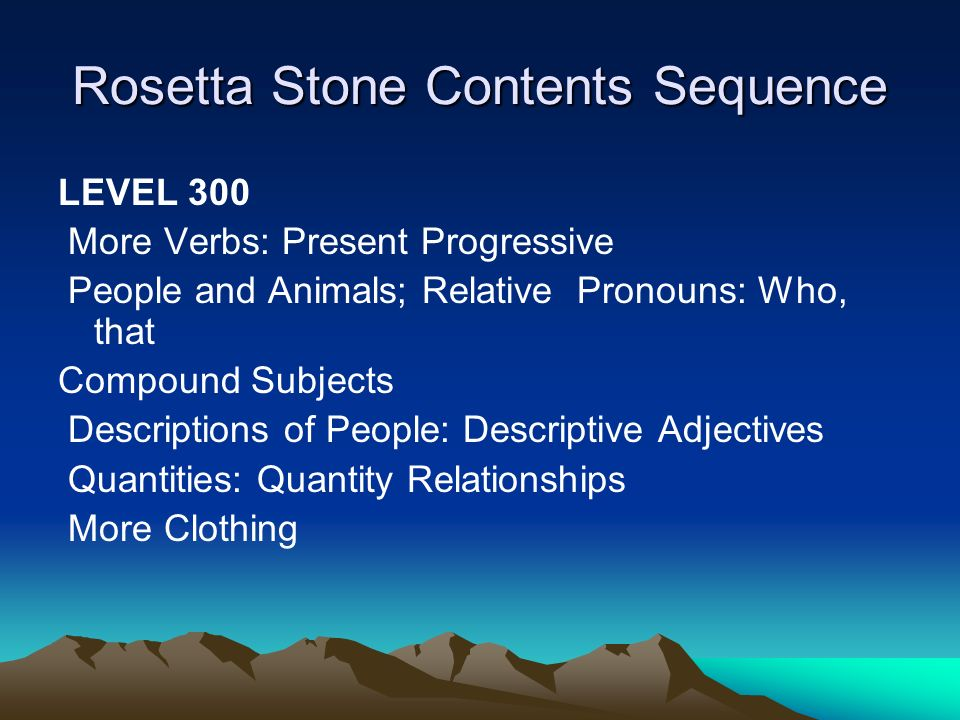 Rosetta Stone Contents Sequence LEVEL 300 More Verbs: Present Progressive People and Animals; Relative Pronouns: Who, that Compound Subjects Descriptions of People: Descriptive Adjectives Quantities: Quantity Relationships More Clothing