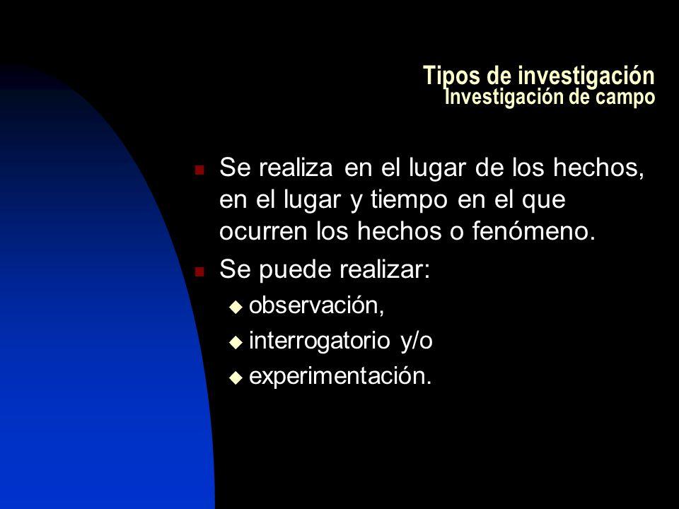 Tipos de investigación Investigación de campo Se realiza en el lugar de los hechos, en el lugar y tiempo en el que ocurren los hechos o fenómeno.