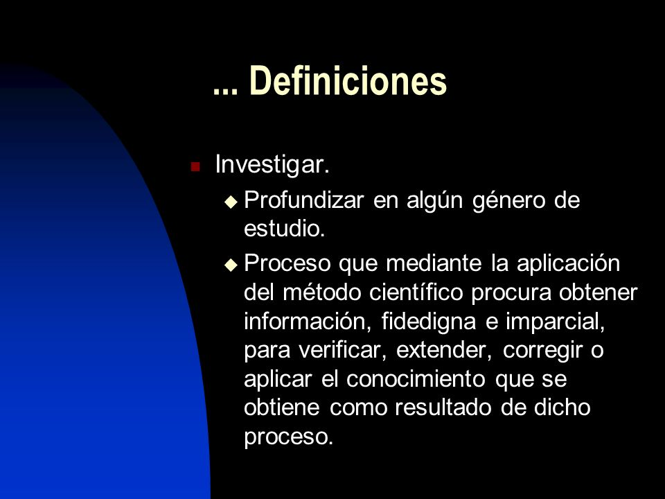 ...Definiciones Investigar. Profundizar en algún género de estudio.
