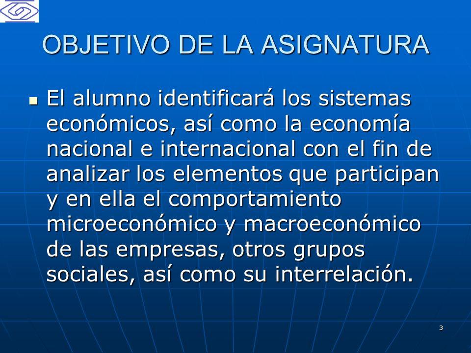 3 OBJETIVO DE LA ASIGNATURA El alumno identificará los sistemas económicos, así como la economía nacional e internacional con el fin de analizar los e
