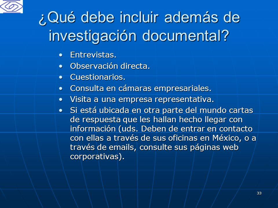 33 ¿Qué debe incluir además de investigación documental? Entrevistas.Entrevistas. Observación directa.Observación directa. Cuestionarios.Cuestionarios