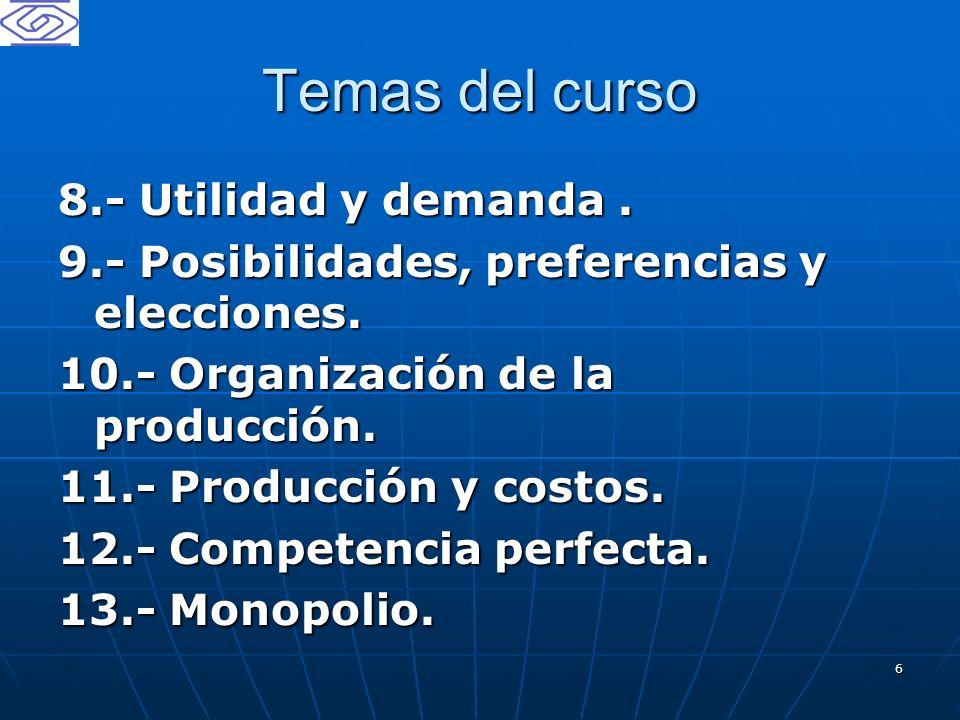 6 Temas del curso 8.- Utilidad y demanda. 9.- Posibilidades, preferencias y elecciones. 10.- Organización de la producción. 11.- Producción y costos.
