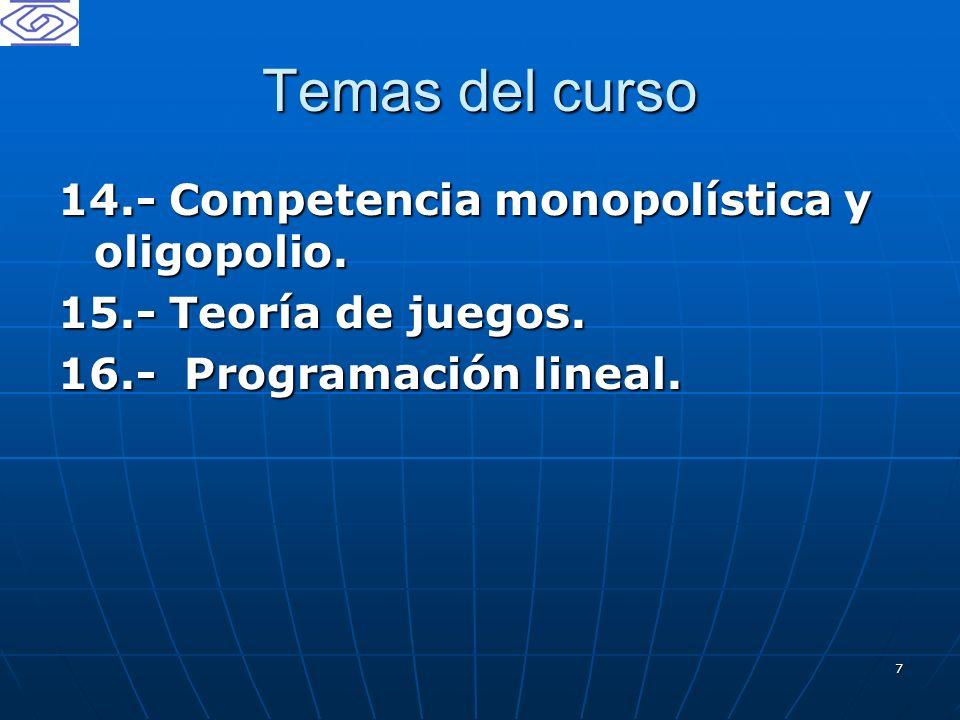 7 Temas del curso 14.- Competencia monopolística y oligopolio. 15.- Teoría de juegos. 16.- Programación lineal.
